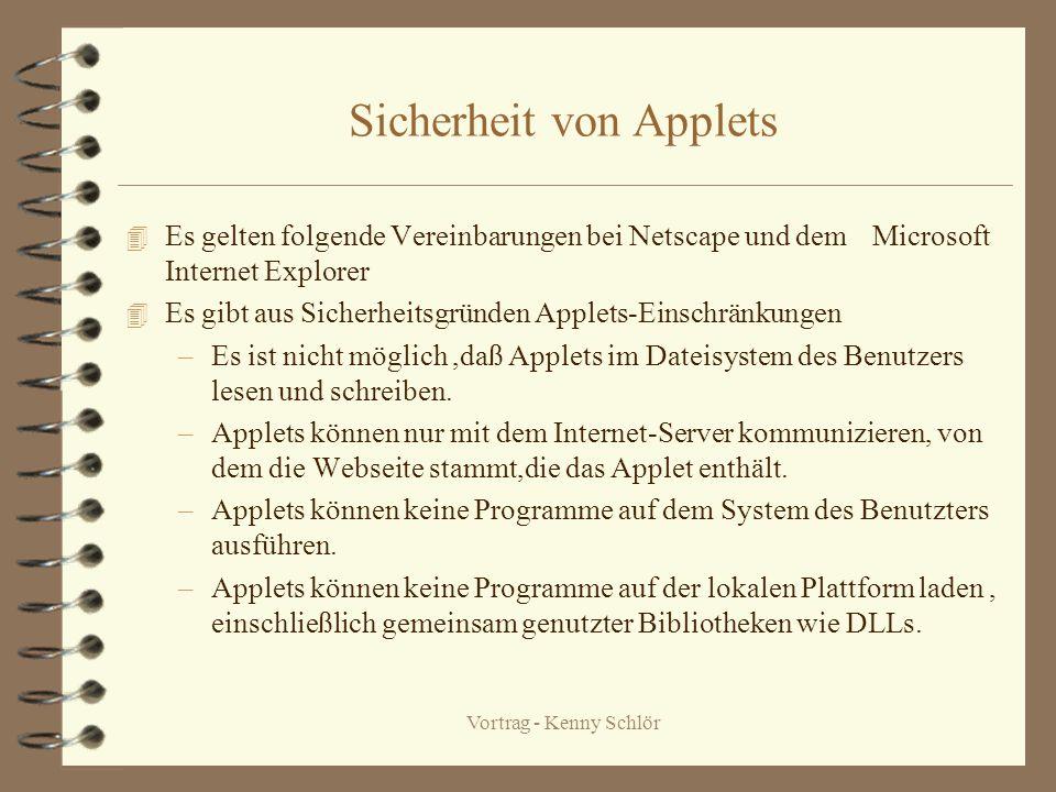 Vortrag - Kenny Schlör Sicherheit von Applets 4 Es gelten folgende Vereinbarungen bei Netscape und dem Microsoft Internet Explorer 4 Es gibt aus Sicherheitsgründen Applets-Einschränkungen –Es ist nicht möglich,daß Applets im Dateisystem des Benutzers lesen und schreiben.