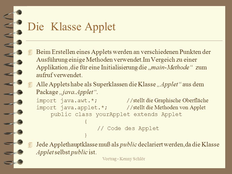 Vortrag - Kenny Schlör DieKlasse Applet 4 Beim Erstellen eines Applets werden an verschiedenen Punkten der Ausführung einige Methoden verwendet.Im Vergeich zu einer Applikation,die für eine Initialisierung die main-Methode zum aufruf verwendet.