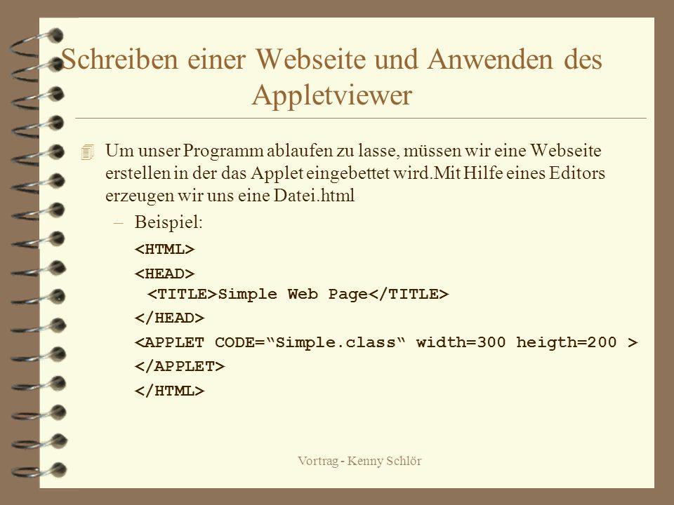 Vortrag - Kenny Schlör Schreiben einer Webseite und Anwenden des Appletviewer 4 Um unser Programm ablaufen zu lasse, müssen wir eine Webseite erstellen in der das Applet eingebettet wird.Mit Hilfe eines Editors erzeugen wir uns eine Datei.html –Beispiel: Simple Web Page