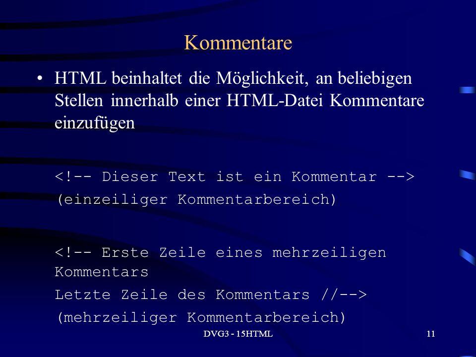 DVG3 - 15HTML11 Kommentare HTML beinhaltet die Möglichkeit, an beliebigen Stellen innerhalb einer HTML-Datei Kommentare einzufügen (einzeiliger Kommentarbereich) <!-- Erste Zeile eines mehrzeiligen Kommentars Letzte Zeile des Kommentars //--> (mehrzeiliger Kommentarbereich)