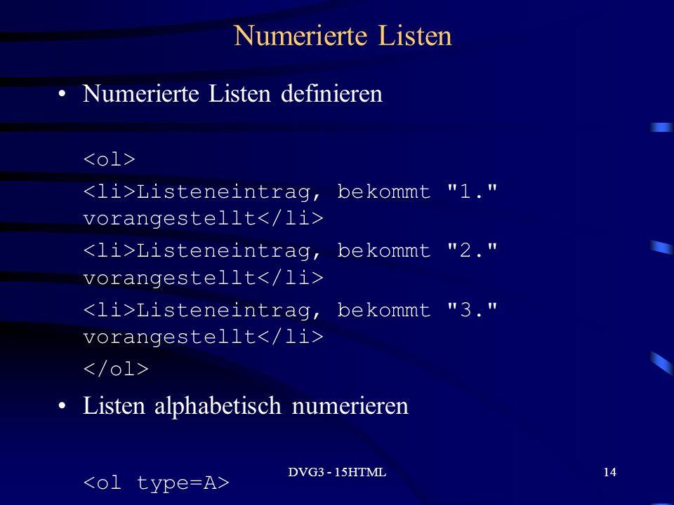 DVG3 - 15HTML14 Numerierte Listen Numerierte Listen definieren Listeneintrag, bekommt 1. vorangestellt Listeneintrag, bekommt 2. vorangestellt Listeneintrag, bekommt 3. vorangestellt Listen alphabetisch numerieren