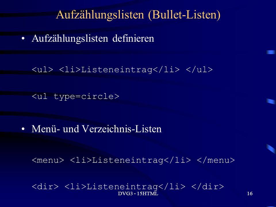 DVG3 - 15HTML16 Aufzählungslisten (Bullet-Listen) Aufzählungslisten definieren Listeneintrag Menü- und Verzeichnis-Listen Listeneintrag