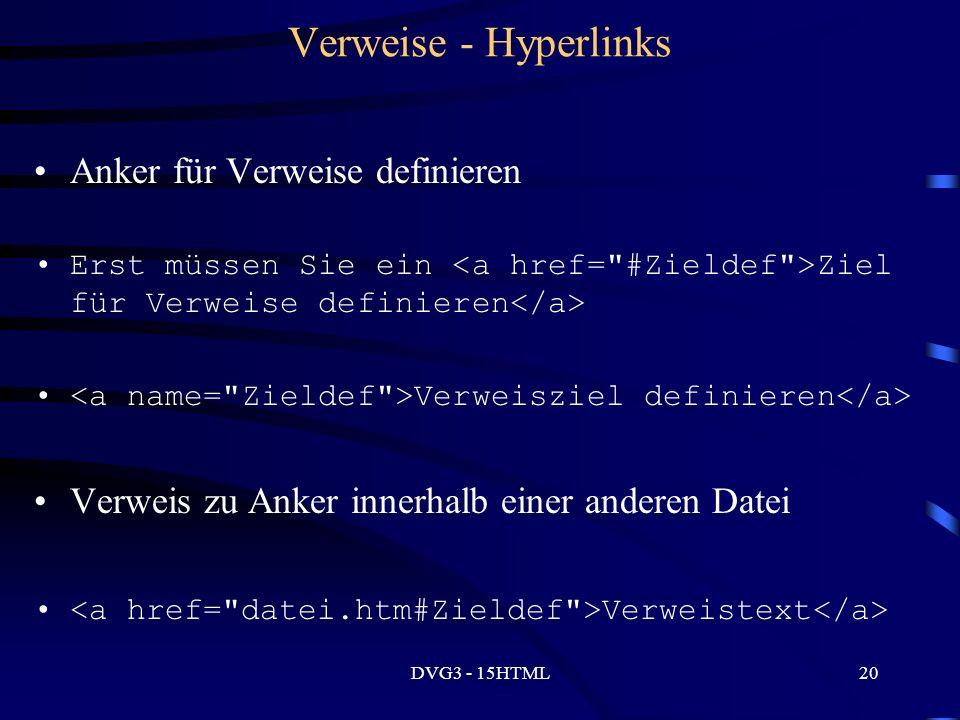 DVG3 - 15HTML20 Verweise - Hyperlinks Anker für Verweise definieren Erst müssen Sie ein Ziel für Verweise definieren Verweisziel definieren Verweis zu Anker innerhalb einer anderen Datei Verweistext