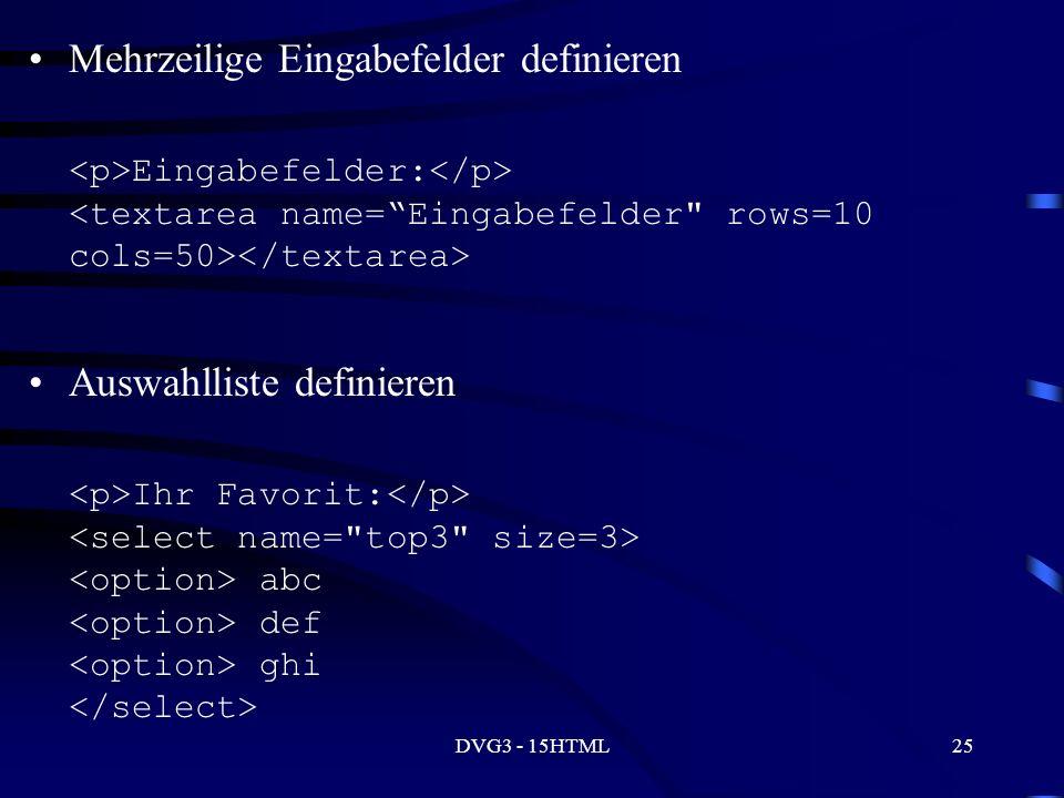 DVG3 - 15HTML25 Mehrzeilige Eingabefelder definieren Eingabefelder: Auswahlliste definieren Ihr Favorit: abc def ghi