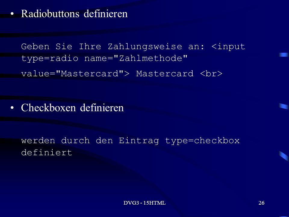 DVG3 - 15HTML26 Radiobuttons definieren Geben Sie Ihre Zahlungsweise an: Mastercard Checkboxen definieren werden durch den Eintrag type=checkbox definiert