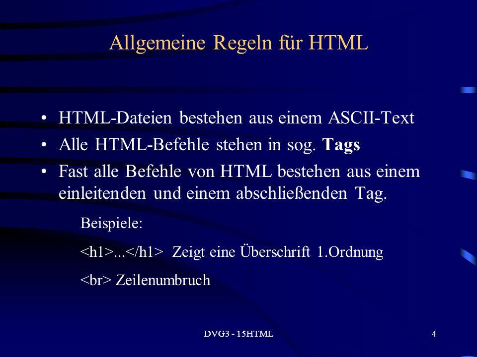 DVG3 - 15HTML4 Allgemeine Regeln für HTML HTML-Dateien bestehen aus einem ASCII-Text Alle HTML-Befehle stehen in sog.