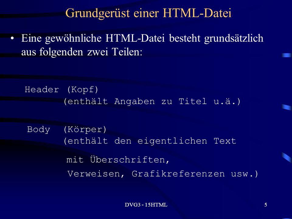DVG3 - 15HTML5 Grundgerüst einer HTML-Datei Eine gewöhnliche HTML-Datei besteht grundsätzlich aus folgenden zwei Teilen: Header (Kopf) (enthält Angaben zu Titel u.ä.) Body (Körper) (enthält den eigentlichen Text mit Überschriften, Verweisen, Grafikreferenzen usw.)
