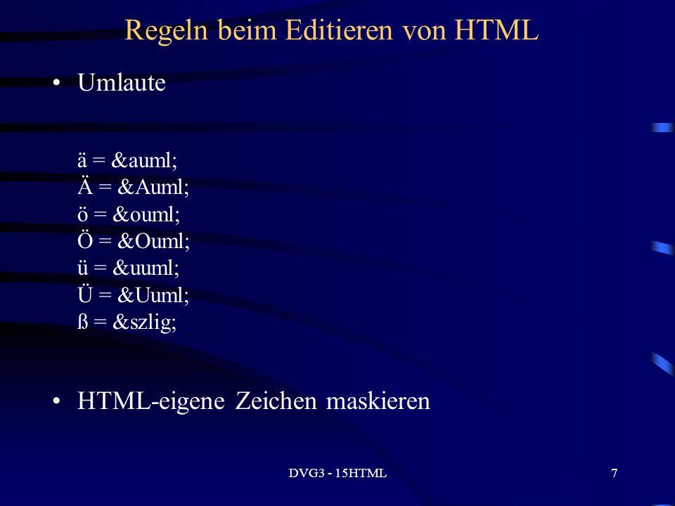 DVG3 - 15HTML7 Regeln beim Editieren von HTML Umlaute ä = ä Ä = Ä ö = ö Ö = Ö ü = ü Ü = Ü ß = ß HTML-eigene Zeichen maskieren