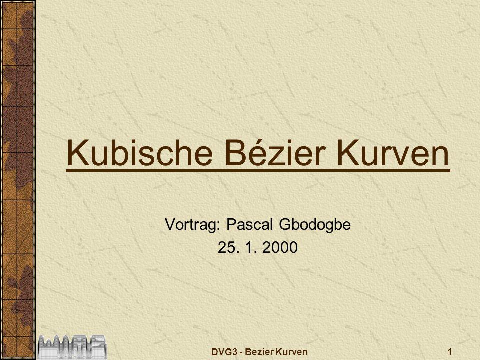 1DVG3 - Bezier Kurven Kubische Bézier Kurven Vortrag: Pascal Gbodogbe 25. 1. 2000
