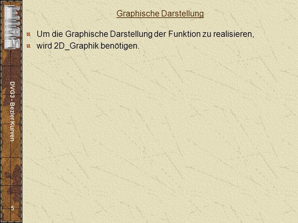 DVG3 - Bezier Kurven 5 Graphische Darstellung Um die Graphische Darstellung der Funktion zu realisieren, wird 2D_Graphik benötigen.