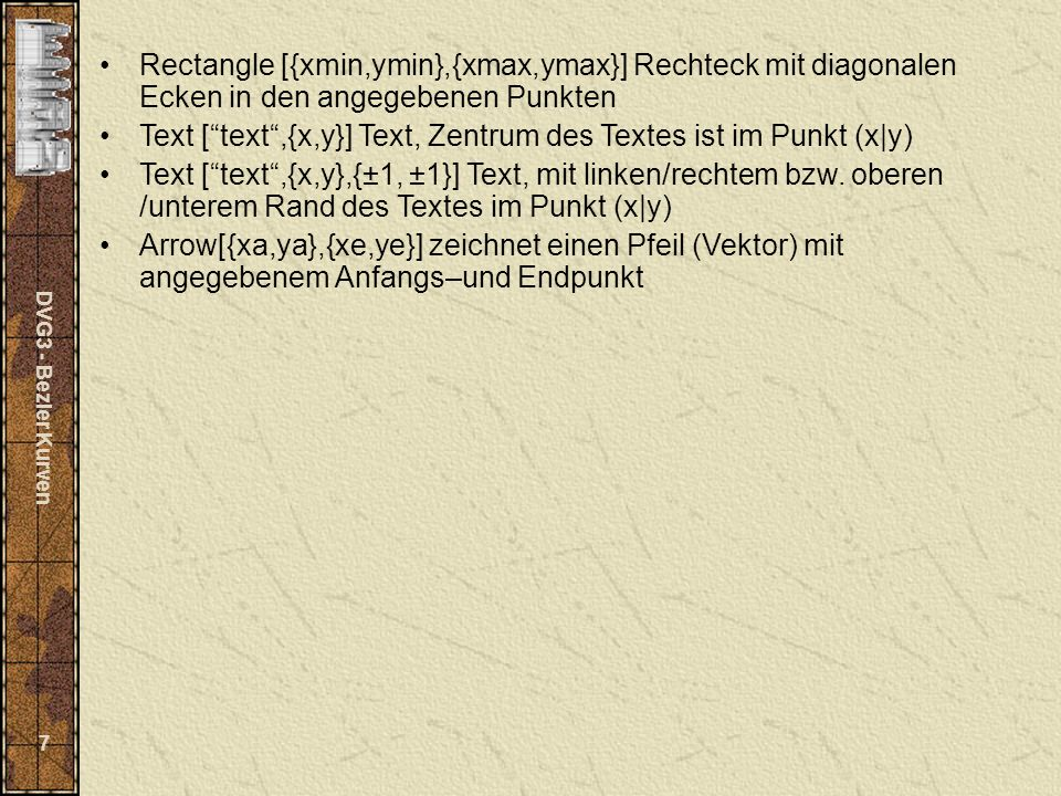 DVG3 - Bezier Kurven 7 Rectangle [{xmin,ymin},{xmax,ymax}] Rechteck mit diagonalen Ecken in den angegebenen Punkten Text [text,{x,y}] Text, Zentrum de