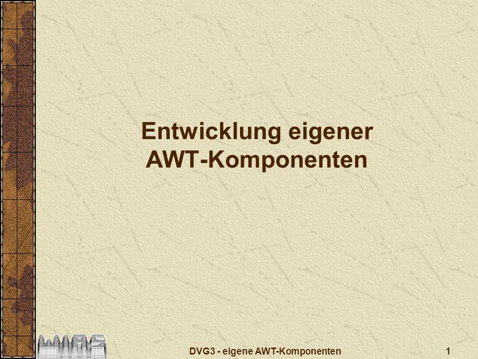 DVG3 - eigene AWT-Komponenten 12 Erweiterung: TFHEvent package tfh.awt; import java.awt.AWTEvent; public abstract class TFHEvent extends AWTEvent { public final static long COLOR_EVENT_MASK = 0x2000; public final static int RESERVED_ID_MAX = AWTEvent.RESERVED_ID_MAX+2000; public TFHEvent(Event event) { super(event); } public TFHEvent(Object source, int id) { super(source,id); } }