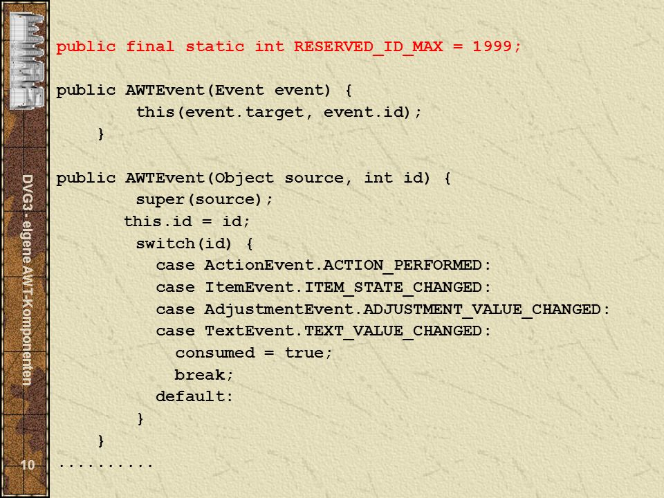 DVG3 - eigene AWT-Komponenten 10 public final static int RESERVED_ID_MAX = 1999; public AWTEvent(Event event) { this(event.target, event.id); } public AWTEvent(Object source, int id) { super(source); this.id = id; switch(id) { case ActionEvent.ACTION_PERFORMED: case ItemEvent.ITEM_STATE_CHANGED: case AdjustmentEvent.ADJUSTMENT_VALUE_CHANGED: case TextEvent.TEXT_VALUE_CHANGED: consumed = true; break; default: } }..........