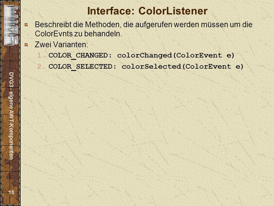 DVG3 - eigene AWT-Komponenten 16 Interface: ColorListener Beschreibt die Methoden, die aufgerufen werden müssen um die ColorEvnts zu behandeln.
