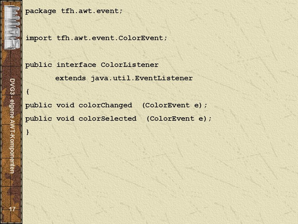 DVG3 - eigene AWT-Komponenten 17 package tfh.awt.event; import tfh.awt.event.ColorEvent; public interface ColorListener extends java.util.EventListener { public void colorChanged (ColorEvent e); public void colorSelected (ColorEvent e); }