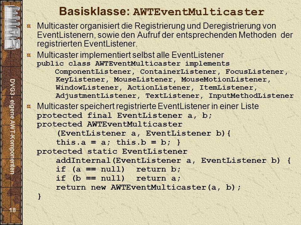 DVG3 - eigene AWT-Komponenten 18 Basisklasse: AWTEventMulticaster Multicaster organisiert die Registrierung und Deregistrierung von EventListenern, sowie den Aufruf der entsprechenden Methoden der registrierten EventListener.