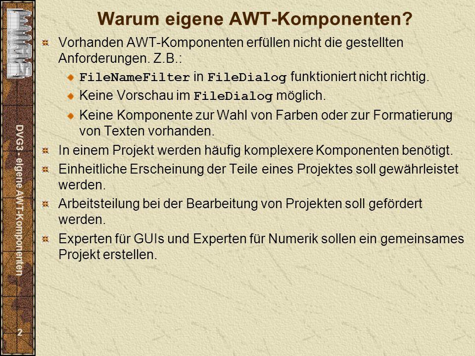 DVG3 - eigene AWT-Komponenten 23 Aufruf der Methoden des EventListeners im Multicaster: public void actionPerformed(ActionEvent e) { ((ActionListener)a).actionPerformed(e); ((ActionListener)b).actionPerformed(e); }