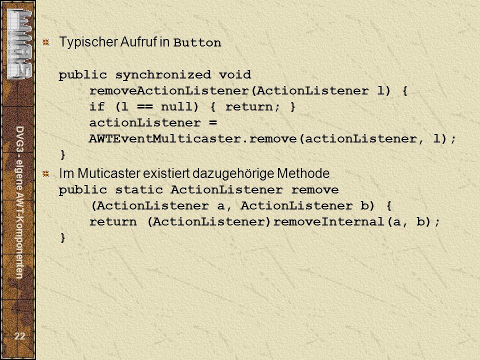 DVG3 - eigene AWT-Komponenten 22 Typischer Aufruf in Button public synchronized void removeActionListener(ActionListener l) { if (l == null) { return; } actionListener = AWTEventMulticaster.remove(actionListener, l); } Im Muticaster existiert dazugehörige Methode public static ActionListener remove (ActionListener a, ActionListener b) { return (ActionListener)removeInternal(a, b); }