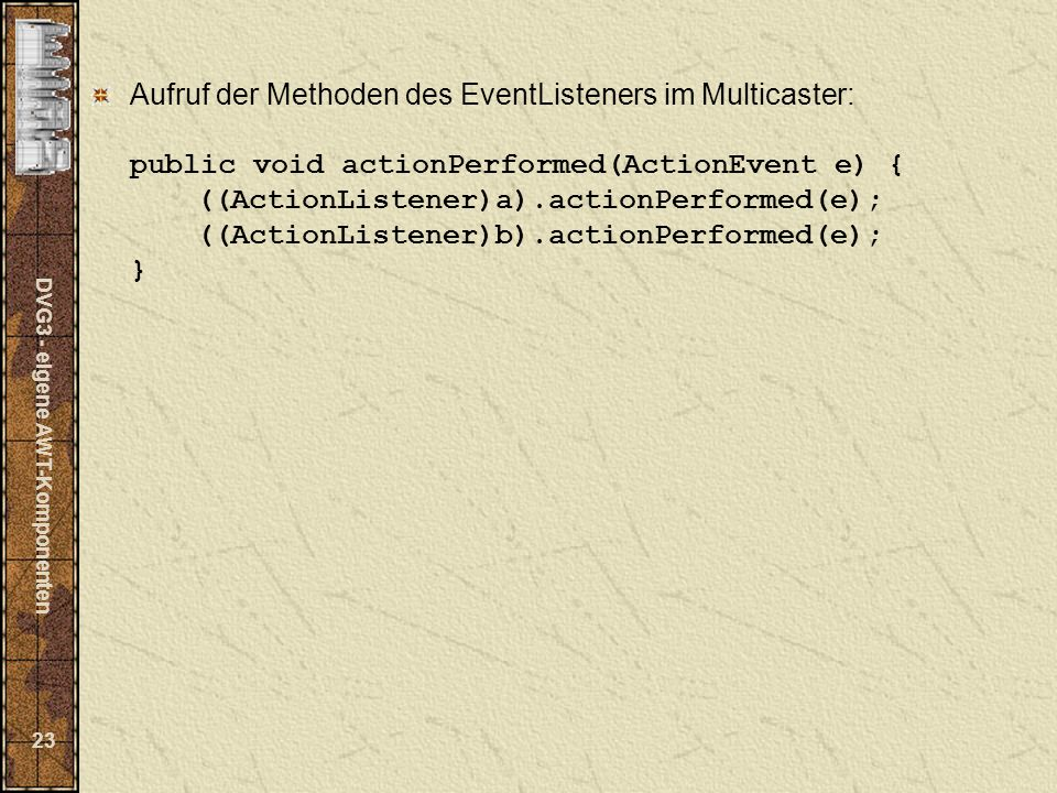 DVG3 - eigene AWT-Komponenten 23 Aufruf der Methoden des EventListeners im Multicaster: public void actionPerformed(ActionEvent e) { ((ActionListener)a).actionPerformed(e); ((ActionListener)b).actionPerformed(e); }