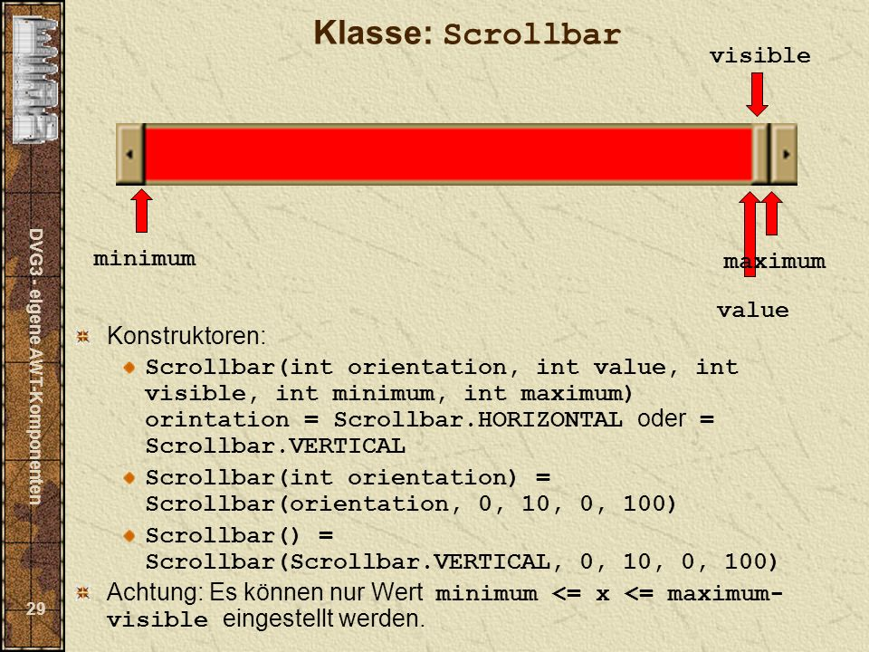 DVG3 - eigene AWT-Komponenten 29 Klasse: Scrollbar Konstruktoren: Scrollbar(int orientation, int value, int visible, int minimum, int maximum) orintation = Scrollbar.HORIZONTAL oder = Scrollbar.VERTICAL Scrollbar(int orientation) = Scrollbar(orientation, 0, 10, 0, 100) Scrollbar() = Scrollbar(Scrollbar.VERTICAL, 0, 10, 0, 100) Achtung: Es können nur Wert minimum <= x <= maximum- visible eingestellt werden.