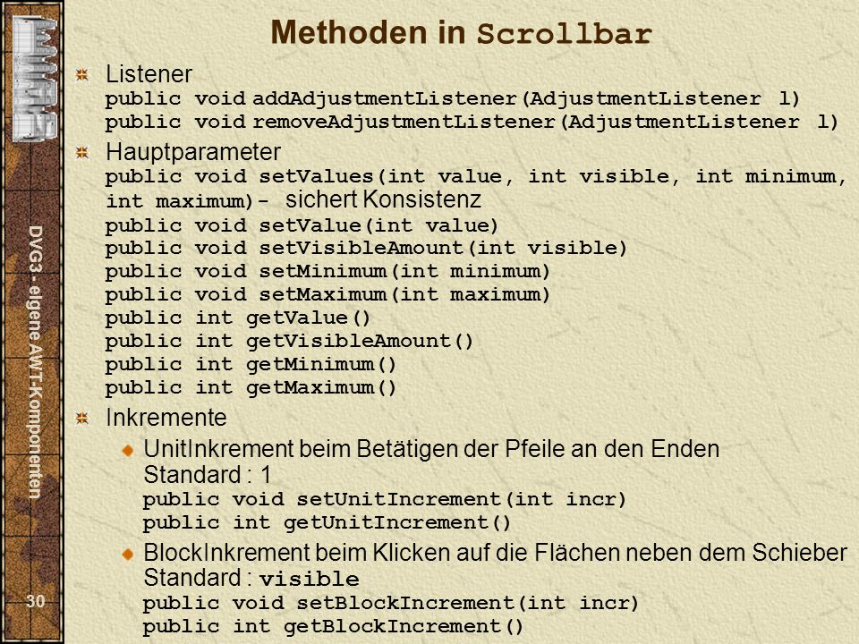 DVG3 - eigene AWT-Komponenten 30 Methoden in Scrollbar Listener public void addAdjustmentListener(AdjustmentListener l) public void removeAdjustmentListener(AdjustmentListener l) Hauptparameter public void setValues(int value, int visible, int minimum, int maximum)- sichert Konsistenz public void setValue(int value) public void setVisibleAmount(int visible) public void setMinimum(int minimum) public void setMaximum(int maximum) public int getValue() public int getVisibleAmount() public int getMinimum() public int getMaximum() Inkremente UnitInkrement beim Betätigen der Pfeile an den Enden Standard : 1 public void setUnitIncrement(int incr) public int getUnitIncrement() BlockInkrement beim Klicken auf die Flächen neben dem Schieber Standard : visible public void setBlockIncrement(int incr) public int getBlockIncrement()