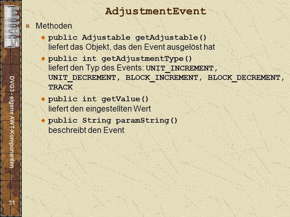 DVG3 - eigene AWT-Komponenten 31 AdjustmentEvent Methoden public Adjustable getAdjustable() liefert das Objekt, das den Event ausgelöst hat public int getAdjustmentType() liefert den Typ des Events: UNIT_INCREMENT, UNIT_DECREMENT, BLOCK_INCREMENT, BLOCK_DECREMENT, TRACK public int getValue() liefert den eingestellten Wert public String paramString() beschreibt den Event