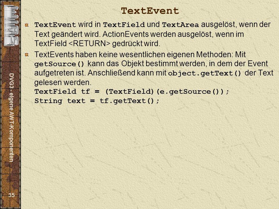 DVG3 - eigene AWT-Komponenten 35 TextEvent TextEvent wird in TextField und TextArea ausgelöst, wenn der Text geändert wird.