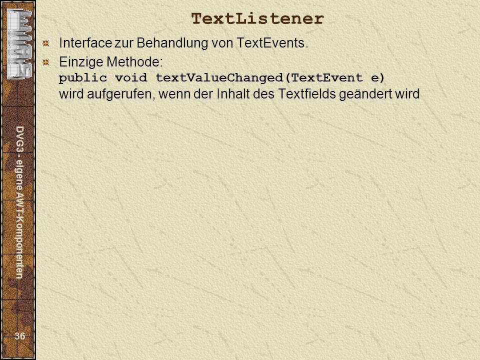DVG3 - eigene AWT-Komponenten 36 TextListener Interface zur Behandlung von TextEvents.