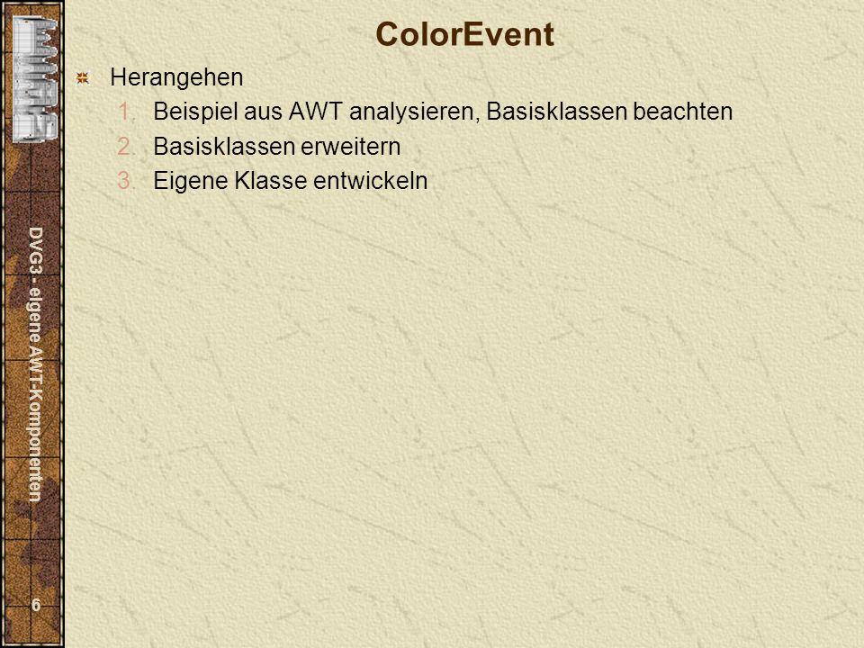 DVG3 - eigene AWT-Komponenten 27 Bestandteile Scrollbars zur Einstellung der Farbe Textfelder zum Eingeben der Farbe (Rot-, Grün, Blauanteile) Labels zur Kennzeichnung Buttons zur Modifikation der eingestellten Farbe (heller, dunkler).