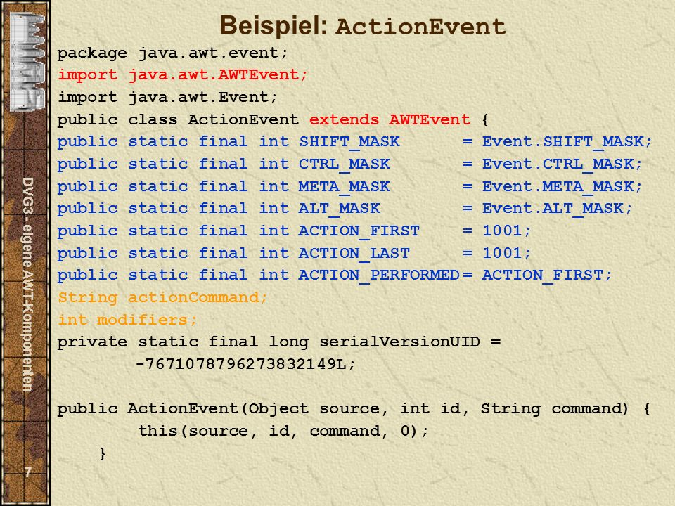 DVG3 - eigene AWT-Komponenten 7 Beispiel: ActionEvent package java.awt.event; import java.awt.AWTEvent; import java.awt.Event; public class ActionEvent extends AWTEvent { public static final int SHIFT_MASK= Event.SHIFT_MASK; public static final int CTRL_MASK= Event.CTRL_MASK; public static final int META_MASK= Event.META_MASK; public static final int ALT_MASK= Event.ALT_MASK; public static final int ACTION_FIRST= 1001; public static final int ACTION_LAST= 1001; public static final int ACTION_PERFORMED= ACTION_FIRST; String actionCommand; int modifiers; private static final long serialVersionUID = -7671078796273832149L; public ActionEvent(Object source, int id, String command) { this(source, id, command, 0); }