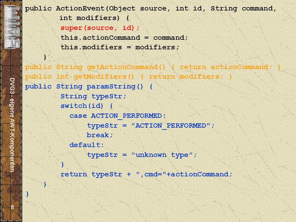 DVG3 - eigene AWT-Komponenten 9 Basisklasse: AWTEvent package java.awt; import java.util.EventObject; import java.awt.event.*; public abstract class AWTEvent extends EventObject { private transient long data; protected int id; protected boolean consumed = false; public final static long COMPONENT_EVENT_MASK = 0x01; public final static long CONTAINER_EVENT_MASK = 0x02; public final static long FOCUS_EVENT_MASK = 0x04; public final static long KEY_EVENT_MASK = 0x08; public final static long MOUSE_EVENT_MASK = 0x10; public final static long MOUSE_MOTION_EVENT_MASK = 0x20; public final static long WINDOW_EVENT_MASK = 0x40; public final static long ACTION_EVENT_MASK = 0x80; public final static long ADJUSTMENT_EVENT_MASK = 0x100; public final static long ITEM_EVENT_MASK = 0x200; public final static long TEXT_EVENT_MASK = 0x400; public final static long INPUT_METHOD_EVENT_MASK = 0x800; final static long INPUT_METHODS_ENABLED_MASK = 0x1000;