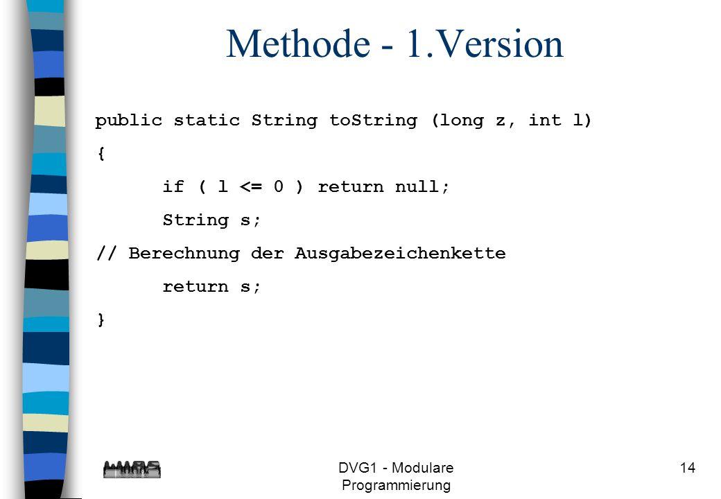 DVG1 - Modulare Programmierung 14 Methode - 1.Version public static String toString (long z, int l) { if ( l <= 0 ) return null; String s; // Berechnu