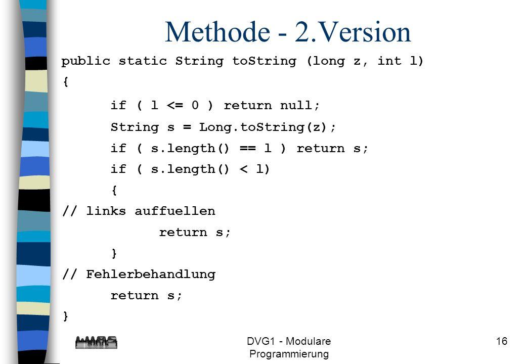 DVG1 - Modulare Programmierung 16 Methode - 2.Version public static String toString (long z, int l) { if ( l <= 0 ) return null; String s = Long.toStr