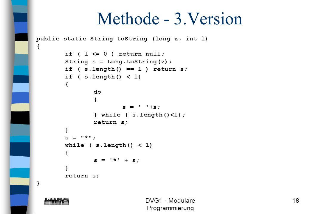 DVG1 - Modulare Programmierung 18 Methode - 3.Version public static String toString (long z, int l) { if ( l <= 0 ) return null; String s = Long.toStr