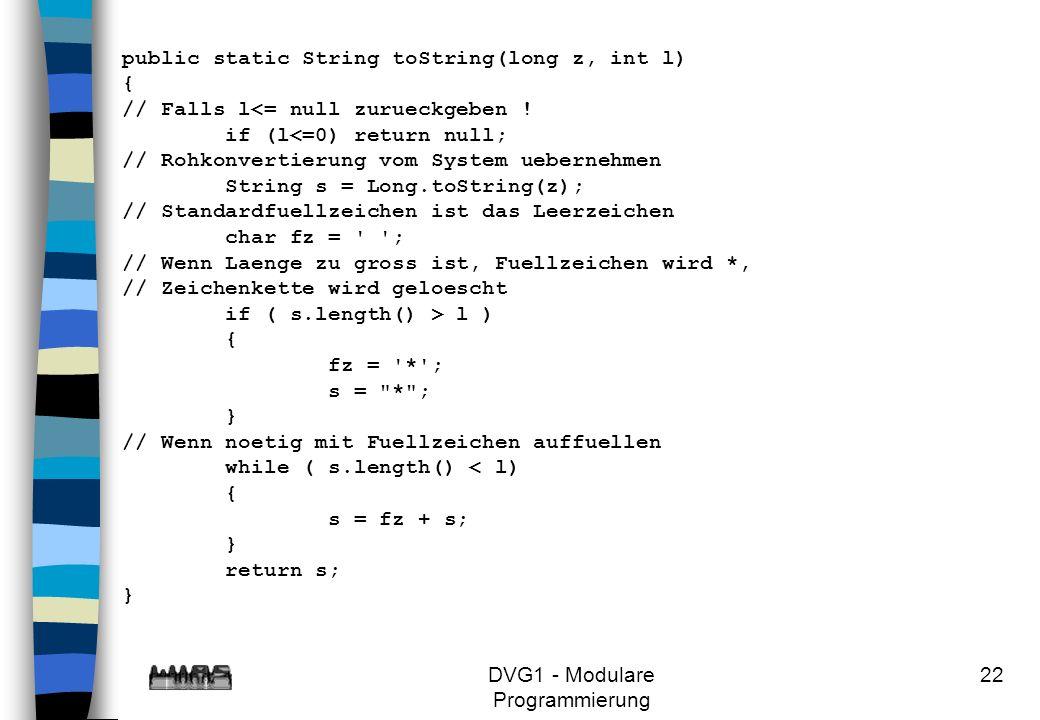 DVG1 - Modulare Programmierung 22 public static String toString(long z, int l) { // Falls l<= null zurueckgeben ! if (l<=0) return null; // Rohkonvert