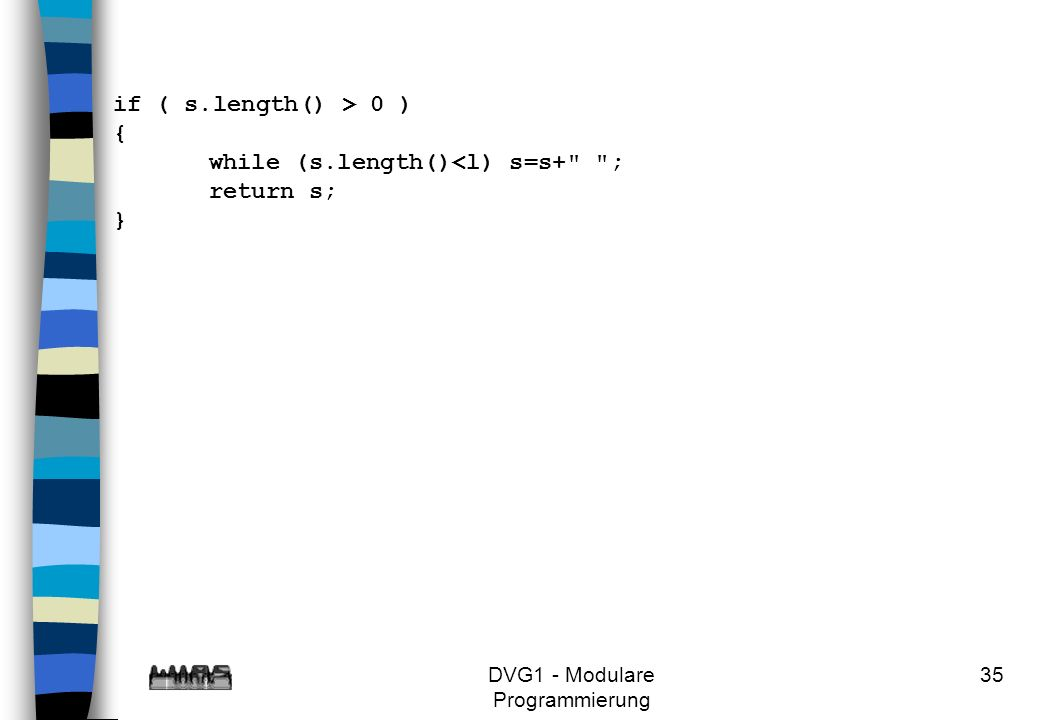 DVG1 - Modulare Programmierung 35 if ( s.length() > 0 ) { while (s.length()<l) s=s+