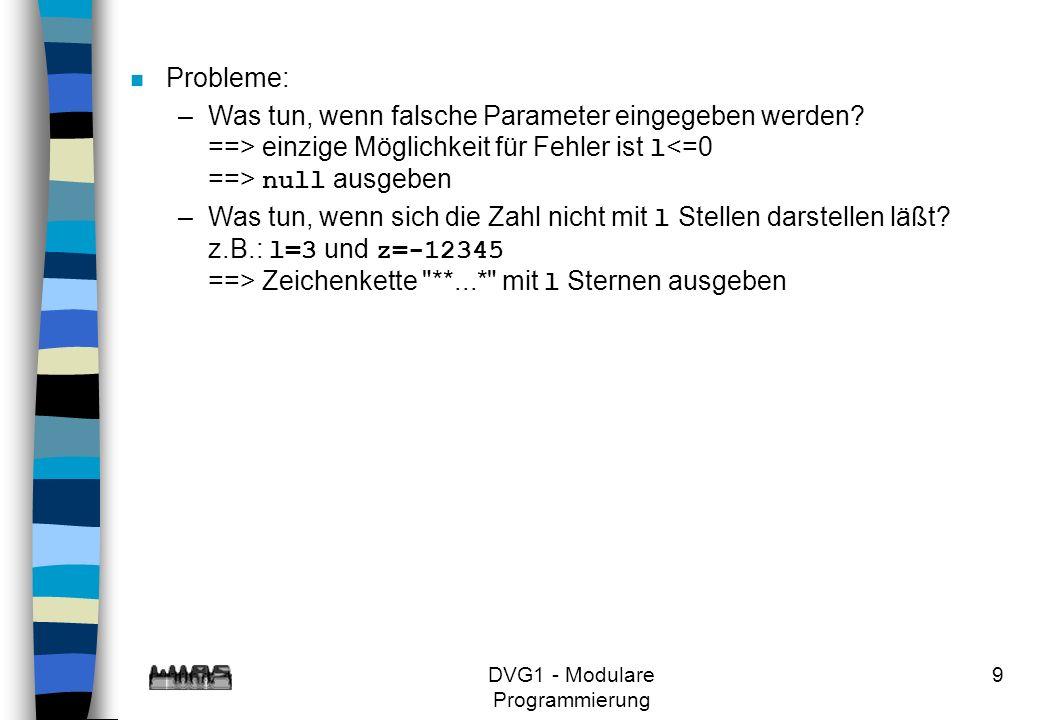 DVG1 - Modulare Programmierung 9 n Probleme: –Was tun, wenn falsche Parameter eingegeben werden? ==> einzige Möglichkeit für Fehler ist l null ausgebe
