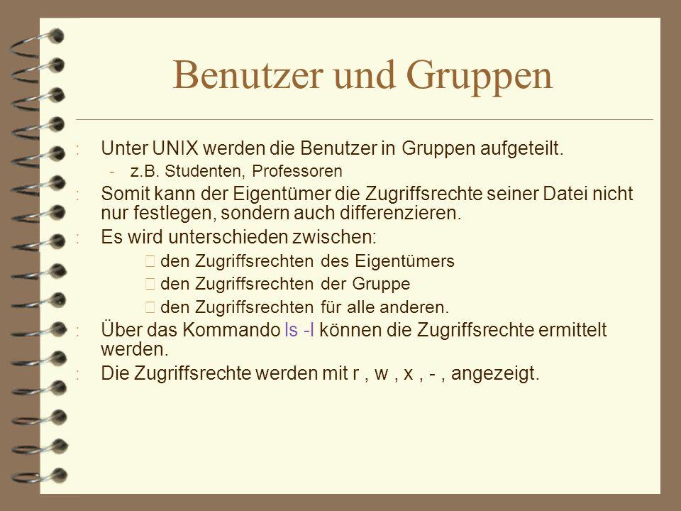 Benutzer und Gruppen : Unter UNIX werden die Benutzer in Gruppen aufgeteilt.  z.B. Studenten, Professoren : Somit kann der Eigentümer die Zugriffsrec