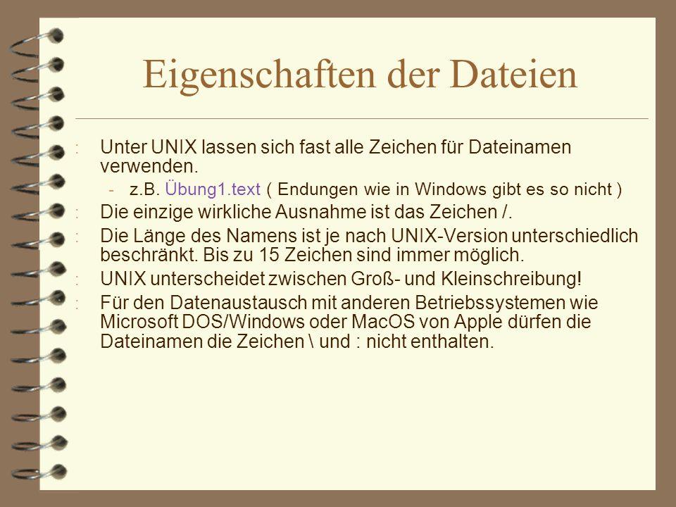 Eigenschaften der Dateien : Unter UNIX lassen sich fast alle Zeichen für Dateinamen verwenden.  z.B. Übung1.text ( Endungen wie in Windows gibt es so