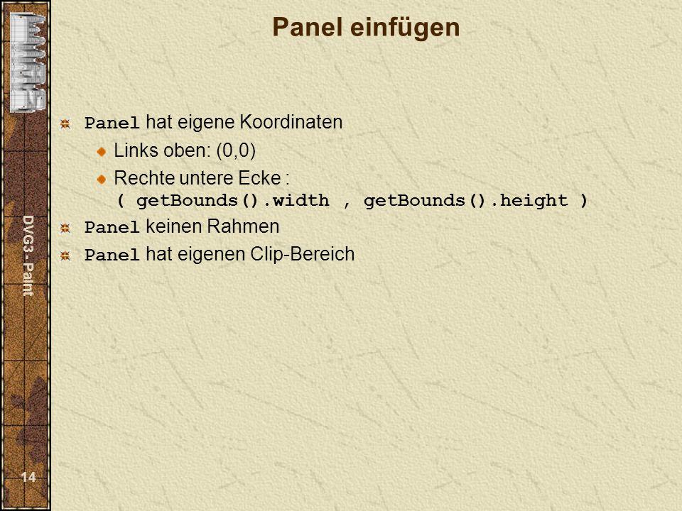 DVG3 - Paint 14 Panel einfügen Panel hat eigene Koordinaten Links oben: (0,0) Rechte untere Ecke : ( getBounds().width, getBounds().height ) Panel keinen Rahmen Panel hat eigenen Clip-Bereich