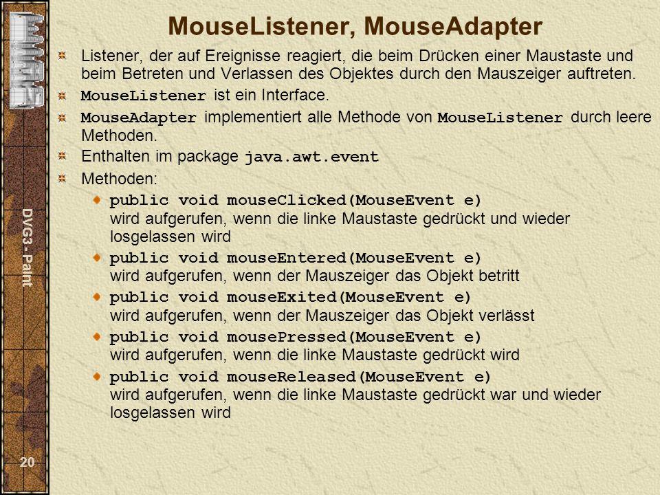 DVG3 - Paint 20 MouseListener, MouseAdapter Listener, der auf Ereignisse reagiert, die beim Drücken einer Maustaste und beim Betreten und Verlassen des Objektes durch den Mauszeiger auftreten.