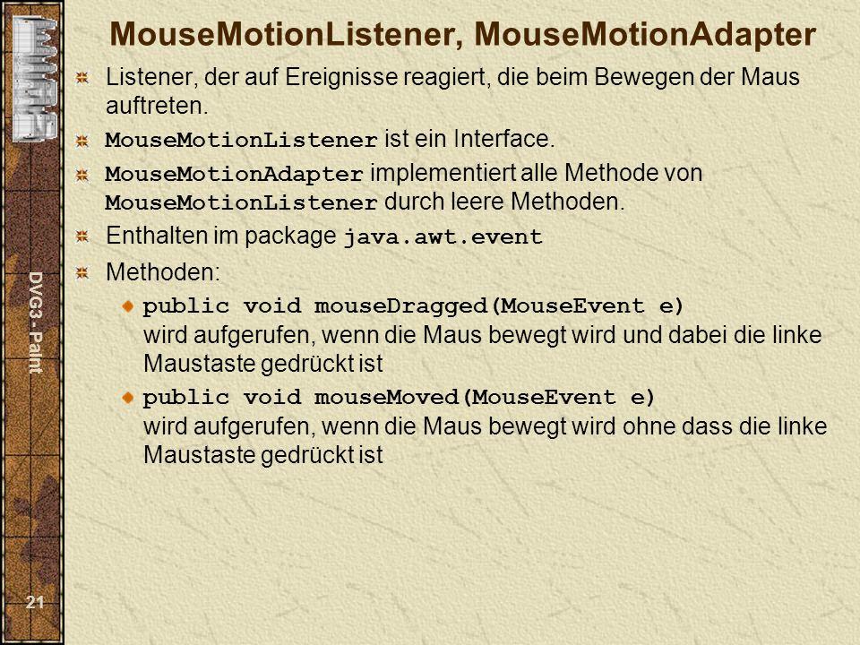 DVG3 - Paint 21 MouseMotionListener, MouseMotionAdapter Listener, der auf Ereignisse reagiert, die beim Bewegen der Maus auftreten.
