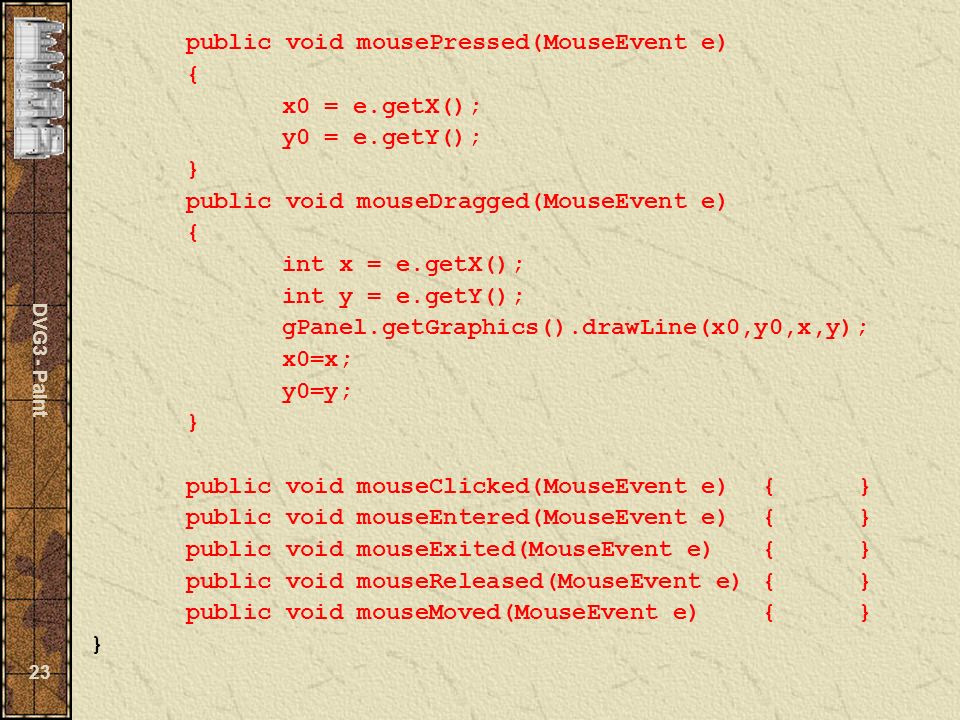 DVG3 - Paint 23 public void mousePressed(MouseEvent e) { x0 = e.getX(); y0 = e.getY(); } public void mouseDragged(MouseEvent e) { int x = e.getX(); int y = e.getY(); gPanel.getGraphics().drawLine(x0,y0,x,y); x0=x; y0=y; } public void mouseClicked(MouseEvent e){} public void mouseEntered(MouseEvent e){} public void mouseExited(MouseEvent e){} public void mouseReleased(MouseEvent e){} public void mouseMoved(MouseEvent e){} }