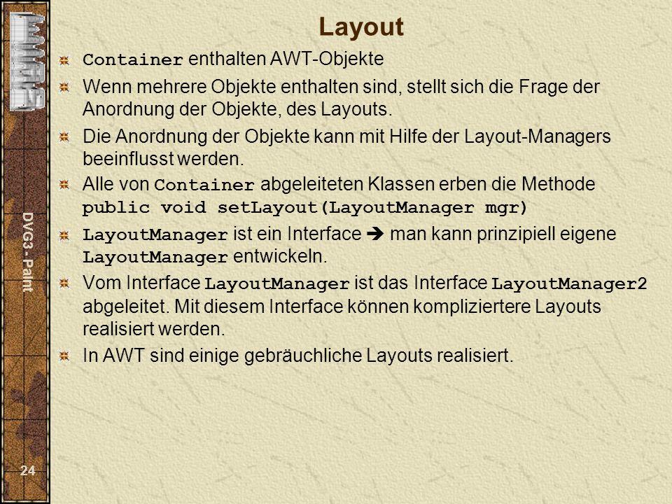 DVG3 - Paint 24 Layout Container enthalten AWT-Objekte Wenn mehrere Objekte enthalten sind, stellt sich die Frage der Anordnung der Objekte, des Layouts.