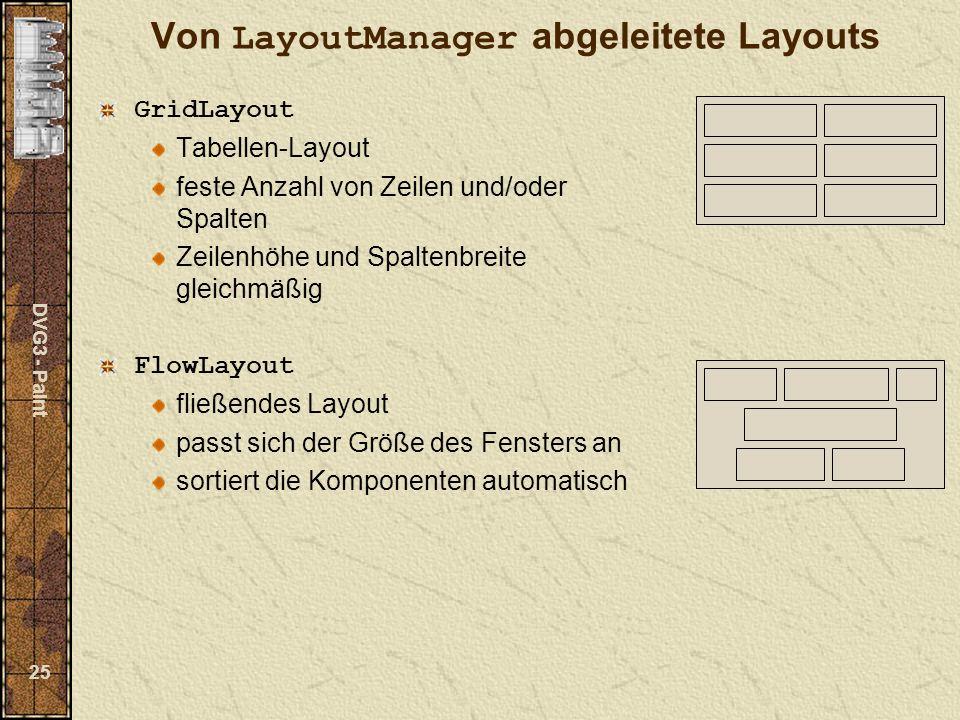 DVG3 - Paint 25 Von LayoutManager abgeleitete Layouts GridLayout Tabellen-Layout feste Anzahl von Zeilen und/oder Spalten Zeilenhöhe und Spaltenbreite gleichmäßig FlowLayout fließendes Layout passt sich der Größe des Fensters an sortiert die Komponenten automatisch
