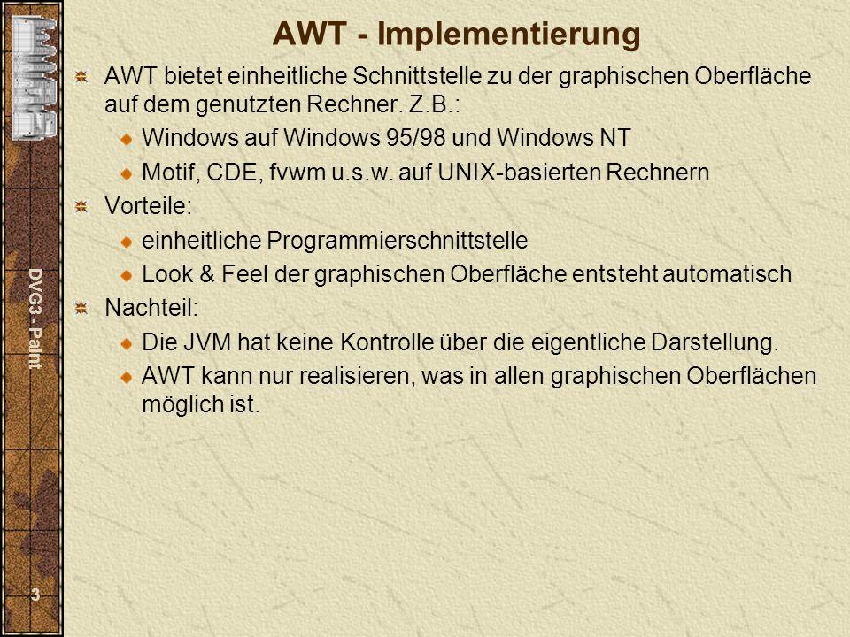 DVG3 - Paint 3 AWT - Implementierung AWT bietet einheitliche Schnittstelle zu der graphischen Oberfläche auf dem genutzten Rechner.