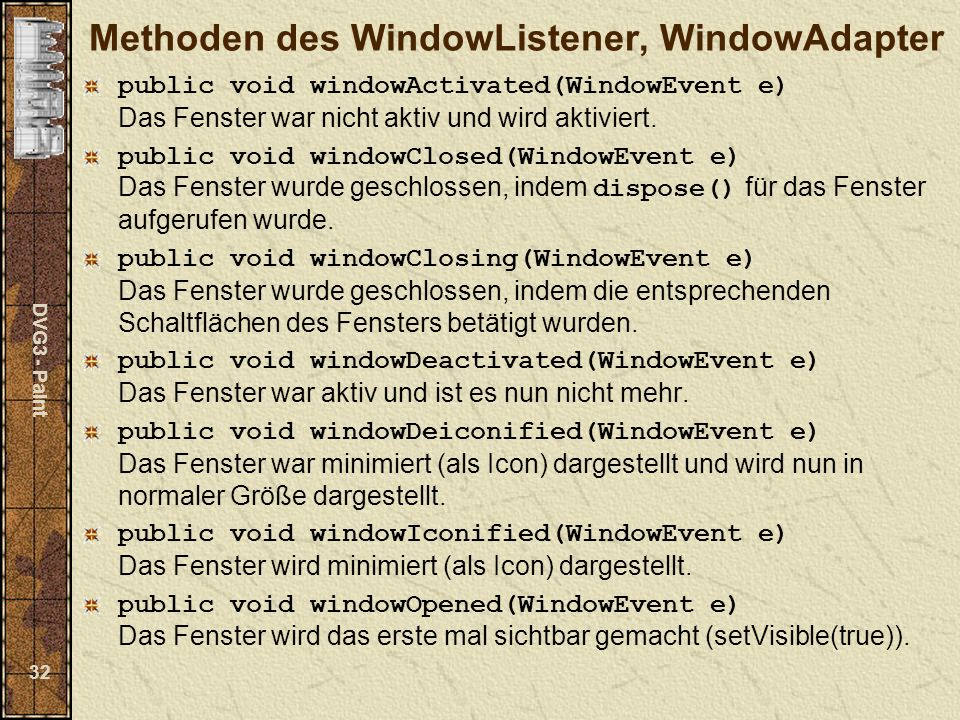 DVG3 - Paint 32 Methoden des WindowListener, WindowAdapter public void windowActivated(WindowEvent e) Das Fenster war nicht aktiv und wird aktiviert.