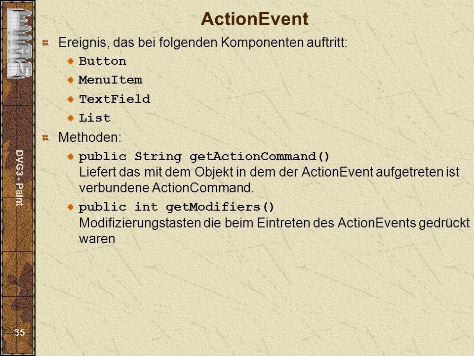 DVG3 - Paint 35 ActionEvent Ereignis, das bei folgenden Komponenten auftritt: Button MenuItem TextField List Methoden: public String getActionCommand() Liefert das mit dem Objekt in dem der ActionEvent aufgetreten ist verbundene ActionCommand.
