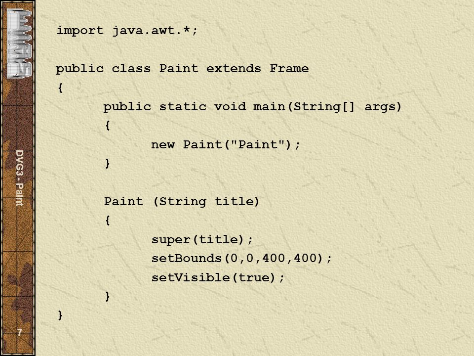 DVG3 - Paint 7 import java.awt.*; public class Paint extends Frame { public static void main(String[] args) { new Paint( Paint ); } Paint (String title) { super(title); setBounds(0,0,400,400); setVisible(true); } }