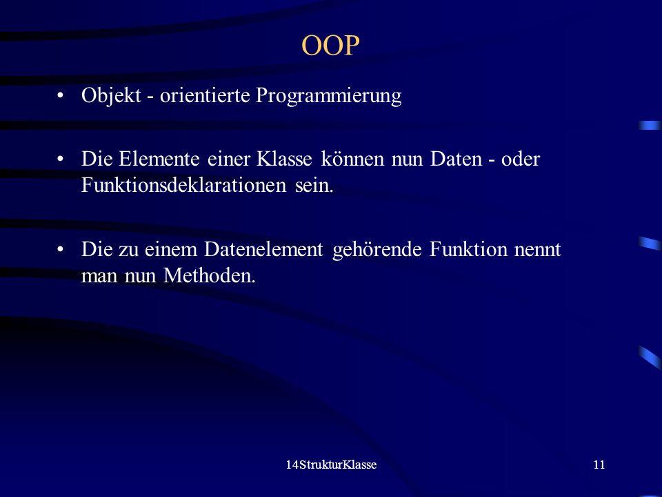 14StrukturKlasse11 OOP Objekt - orientierte Programmierung Die Elemente einer Klasse können nun Daten - oder Funktionsdeklarationen sein.